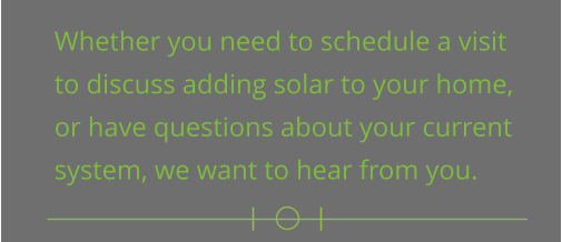 Whether you need to schedule a visit  to discuss adding solar to your home,  or have questions about your current  system, we want to hear from you.